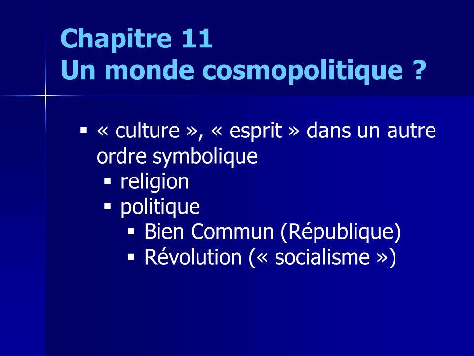 « culture », « esprit » dans un autre ordre symbolique religion politique Bien Commun (République) Révolution (« socialisme ») Chapitre 11 Un monde cosmopolitique