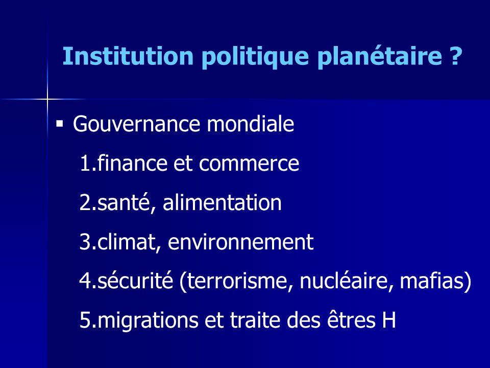Gouvernance mondiale 1.finance et commerce 2.santé, alimentation 3.climat, environnement 4.sécurité (terrorisme, nucléaire, mafias) 5.migrations et tr