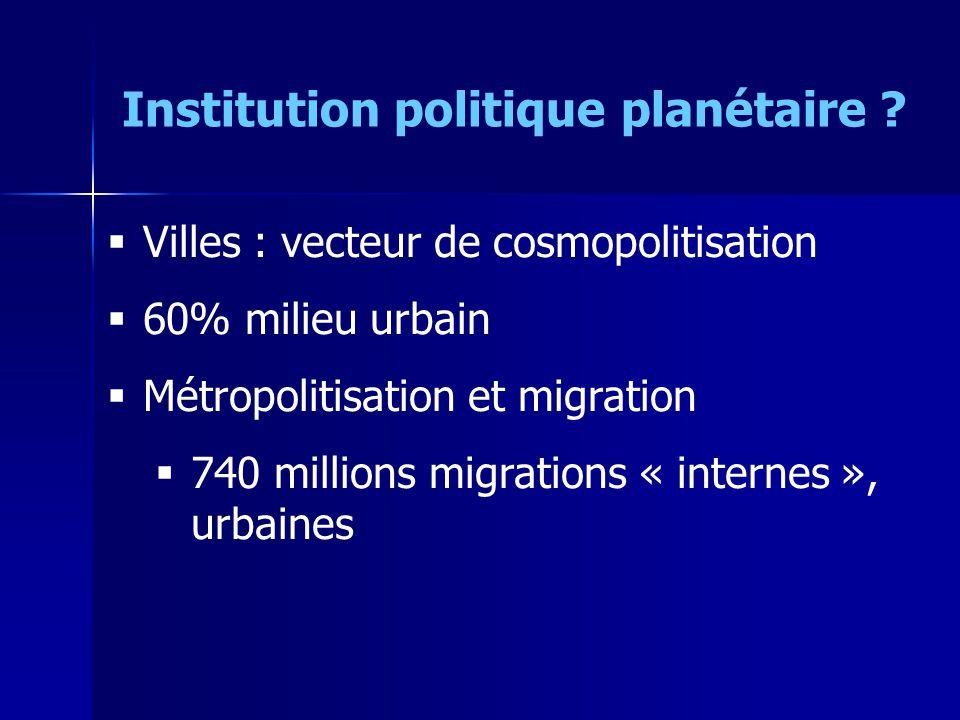 Villes : vecteur de cosmopolitisation 60% milieu urbain Métropolitisation et migration 740 millions migrations « internes », urbaines Institution politique planétaire