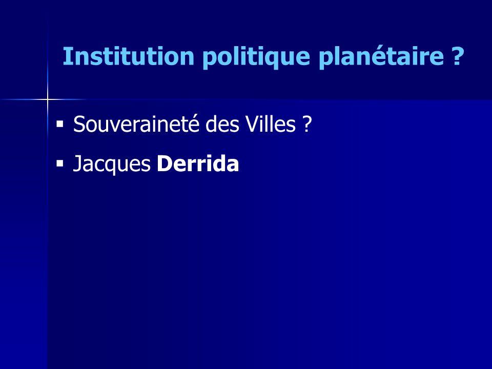 Souveraineté des Villes ? Jacques Derrida Institution politique planétaire ?