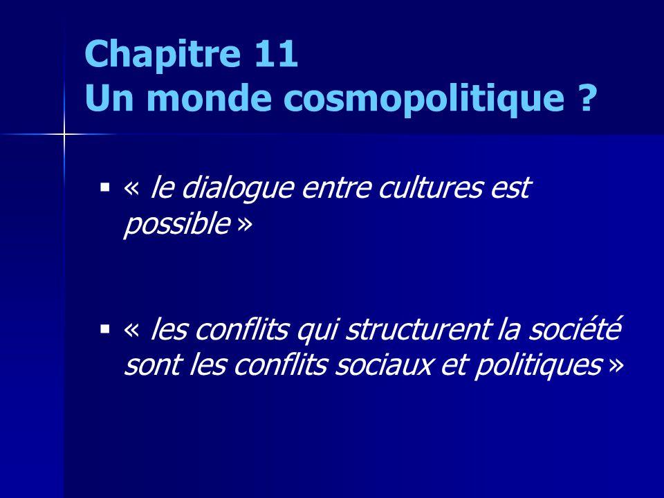 « le dialogue entre cultures est possible » « les conflits qui structurent la société sont les conflits sociaux et politiques » Chapitre 11 Un monde cosmopolitique