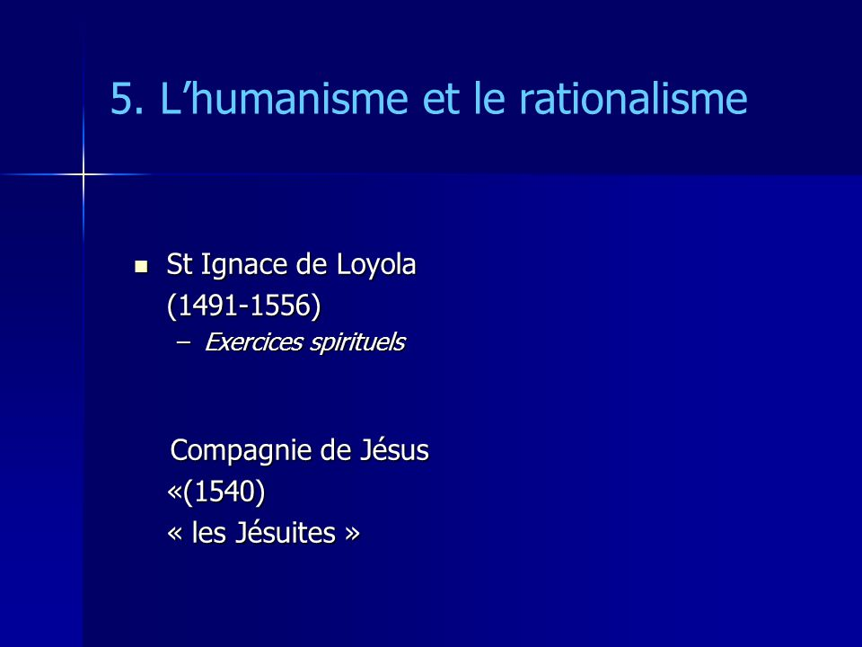 5. Lhumanisme et le rationalisme St Ignace de Loyola St Ignace de Loyola(1491-1556) –Exercices spirituels Compagnie de Jésus Compagnie de Jésus«(1540)