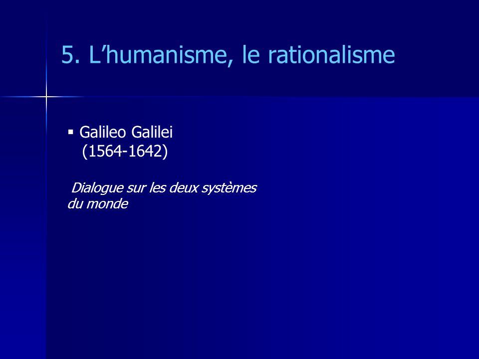 5. Lhumanisme, le rationalisme Galileo Galilei (1564-1642) Dialogue sur les deux systèmes du monde