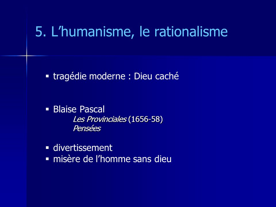 5. Lhumanisme, le rationalisme tragédie moderne : Dieu caché Blaise Pascal Les Provinciales (1656-58) Pensées divertissement misère de lhomme sans die