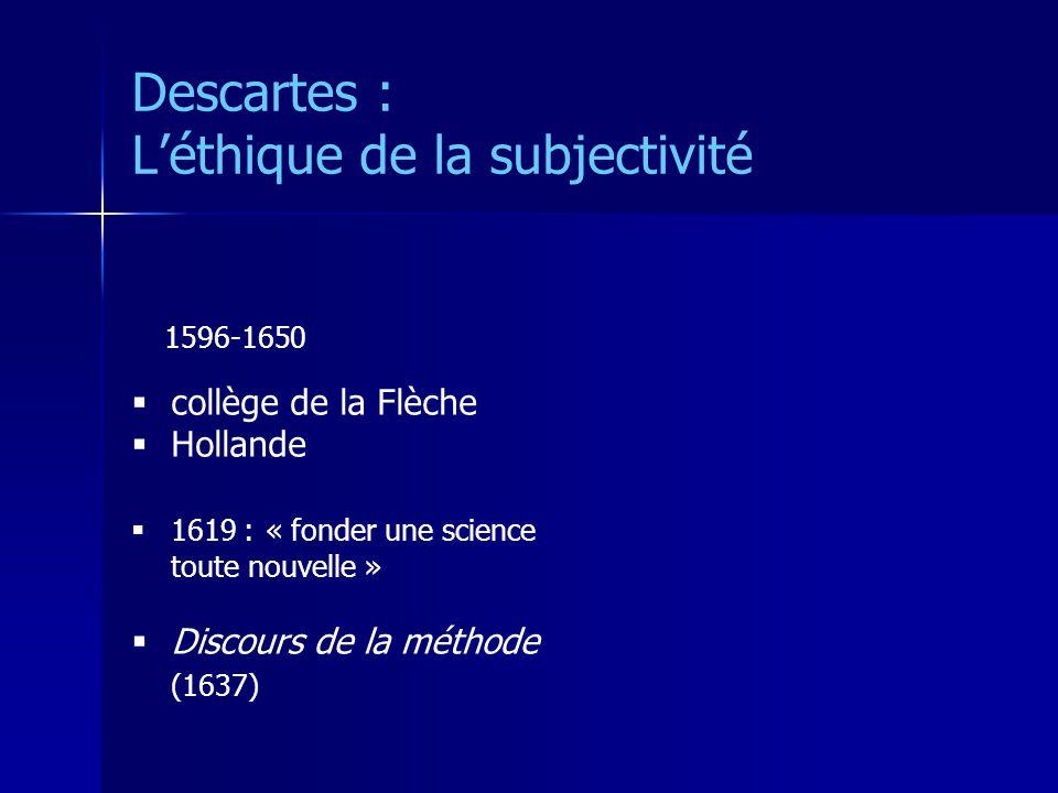 Descartes : Léthique de la subjectivité collège de la Flèche Hollande 1619 : « fonder une science toute nouvelle » Discours de la méthode (1637) 1596-1650