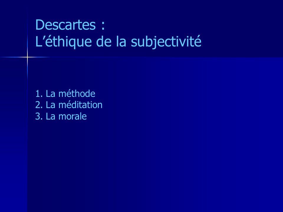 Descartes : Léthique de la subjectivité 1.La méthode 2.La méditation 3.La morale
