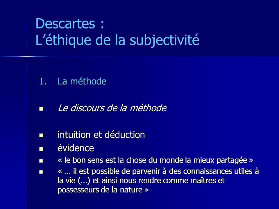 Descartes : Léthique de la subjectivité 1.La méthode Le discours de la méthode Le discours de la méthode intuition et déduction intuition et déduction évidence évidence « le bon sens est la chose du monde la mieux partagée » « le bon sens est la chose du monde la mieux partagée » « … il est possible de parvenir à des connaissances utiles à la vie (…) et ainsi nous rendre comme maîtres et possesseurs de la nature » « … il est possible de parvenir à des connaissances utiles à la vie (…) et ainsi nous rendre comme maîtres et possesseurs de la nature »