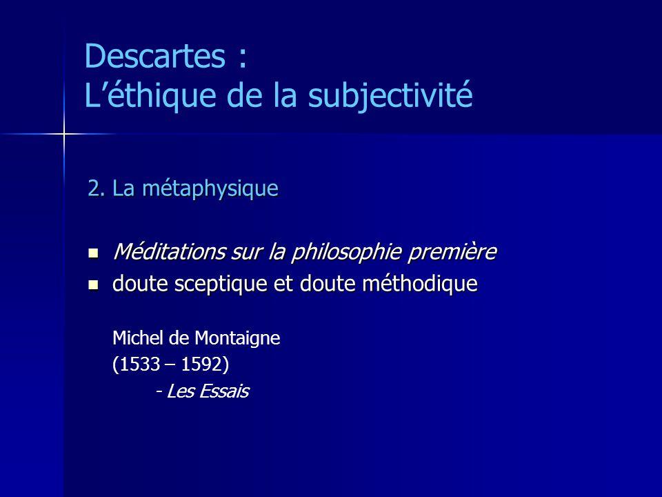 Descartes : Léthique de la subjectivité 2.La métaphysique Méditations sur la philosophie première Méditations sur la philosophie première doute sceptique et doute méthodique doute sceptique et doute méthodique Michel de Montaigne (1533 – 1592) - Les Essais