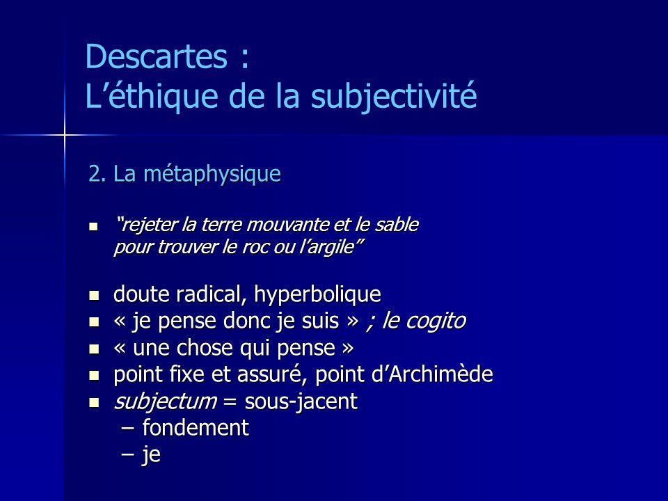 Descartes : Léthique de la subjectivité 2.La métaphysique rejeter la terre mouvante et le sable rejeter la terre mouvante et le sable pour trouver le roc ou largile doute radical, hyperbolique doute radical, hyperbolique « je pense donc je suis » ; le cogito « je pense donc je suis » ; le cogito « une chose qui pense » « une chose qui pense » point fixe et assuré, point dArchimède point fixe et assuré, point dArchimède subjectum = sous-jacent subjectum = sous-jacent –fondement –je