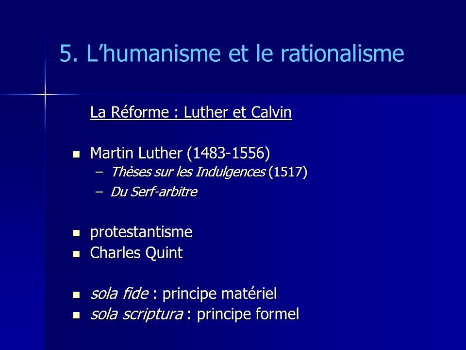 5. Lhumanisme et le rationalisme La Réforme : Luther et Calvin Martin Luther (1483-1556) Martin Luther (1483-1556) –Thèses sur les Indulgences (1517)