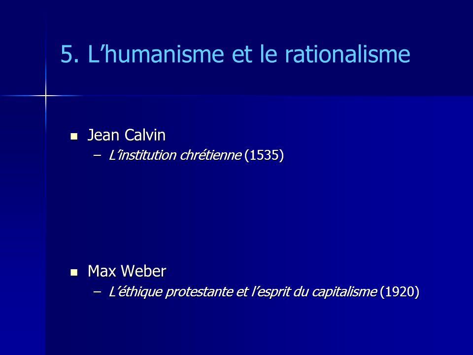 5. Lhumanisme et le rationalisme Jean Calvin Jean Calvin –Linstitution chrétienne (1535) Max Weber Max Weber –Léthique protestante et lesprit du capit