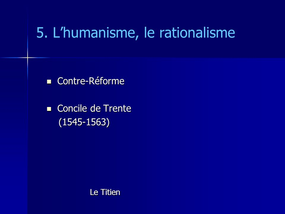 5. Lhumanisme, le rationalisme Contre-Réforme Contre-Réforme Concile de Trente Concile de Trente (1545-1563) (1545-1563) Le Titien Le Titien