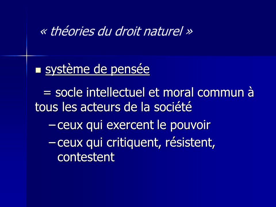 « théories du droit naturel » système de pensée système de pensée = socle intellectuel et moral commun à tous les acteurs de la société = socle intell