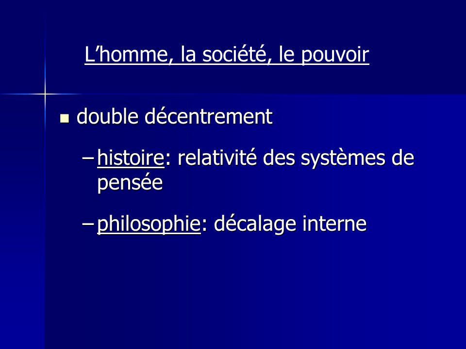 double décentrement double décentrement –histoire: relativité des systèmes de pensée –philosophie: décalage interne Lhomme, la société, le pouvoir