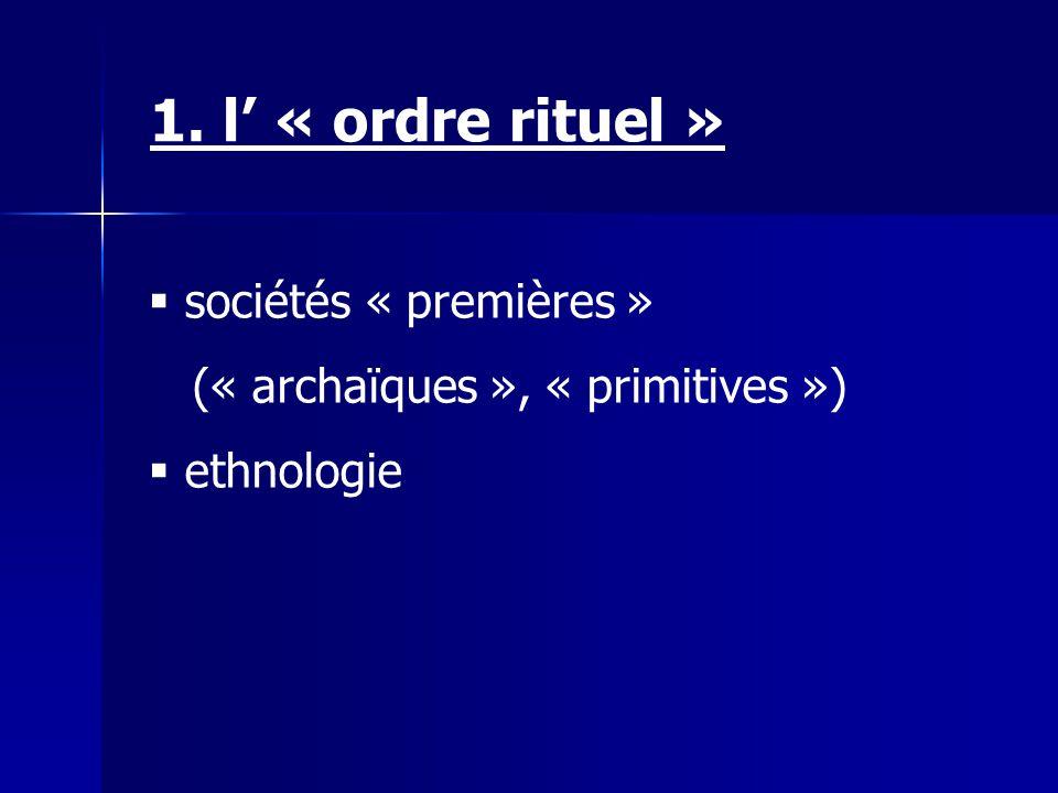 1. l « ordre rituel » sociétés « premières » (« archaïques », « primitives ») ethnologie