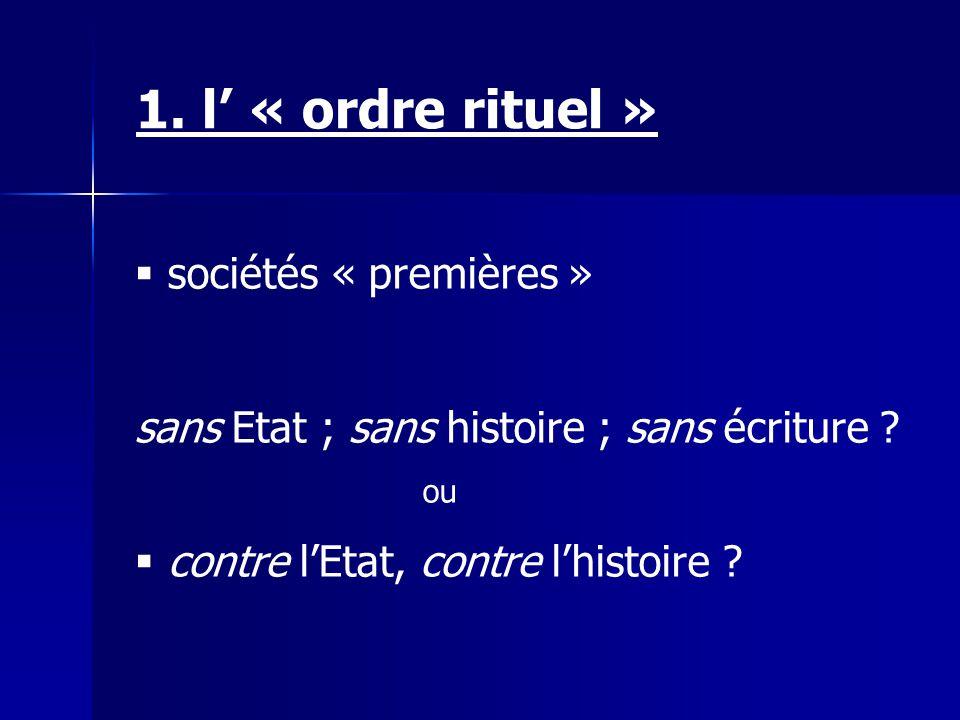 1. l « ordre rituel » sociétés « premières » sans Etat ; sans histoire ; sans écriture ? ou contre lEtat, contre lhistoire ?