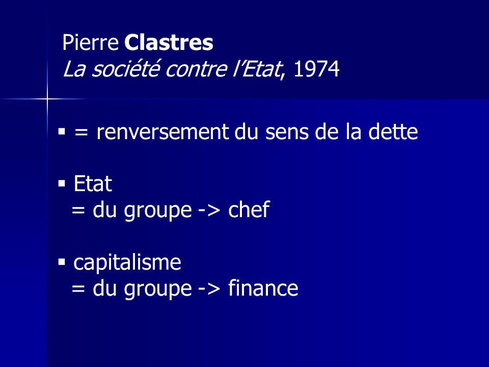 Pierre Clastres La société contre lEtat, 1974 = renversement du sens de la dette Etat = du groupe -> chef capitalisme = du groupe -> finance