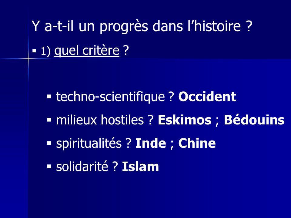 Y a-t-il un progrès dans lhistoire ? 1) quel critère ? techno-scientifique ? Occident milieux hostiles ? Eskimos ; Bédouins spiritualités ? Inde ; Chi
