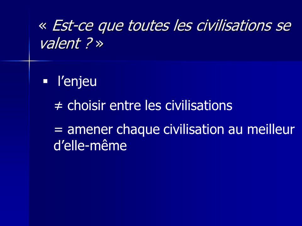 « Est-ce que toutes les civilisations se valent ? » lenjeu choisir entre les civilisations = amener chaque civilisation au meilleur delle-même