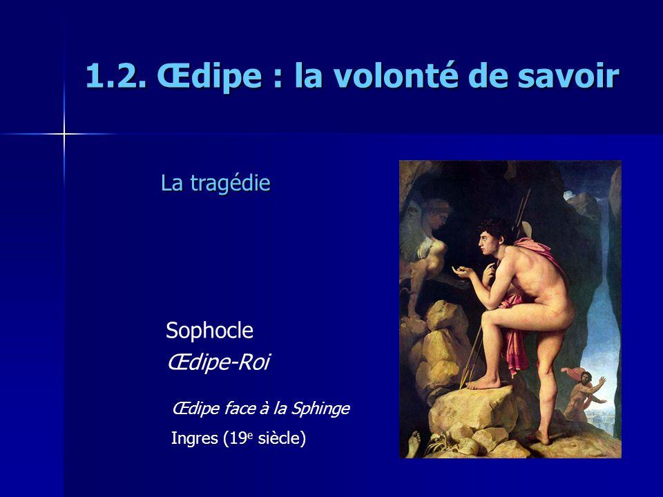 1.2. Œdipe : la volonté de savoir Sophocle Œdipe-Roi Œdipe face à la Sphinge Ingres (19 e siècle) La tragédie