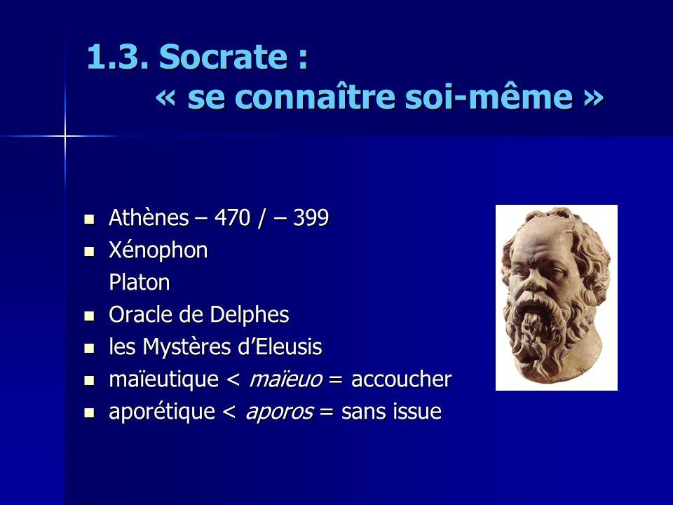 1.3. Socrate : « se connaître soi-même » Athènes – 470 / – 399 Athènes – 470 / – 399 Xénophon XénophonPlaton Oracle de Delphes Oracle de Delphes les M