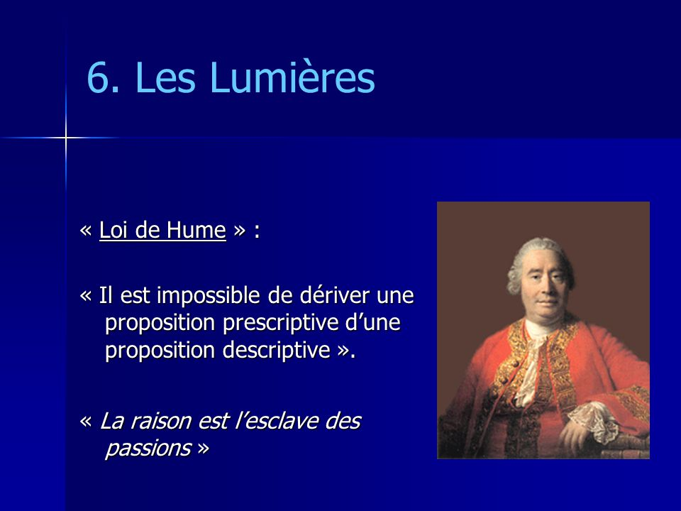 6. Les Lumières « Loi de Hume » : « Il est impossible de dériver une proposition prescriptive dune proposition descriptive ». « La raison est lesclave