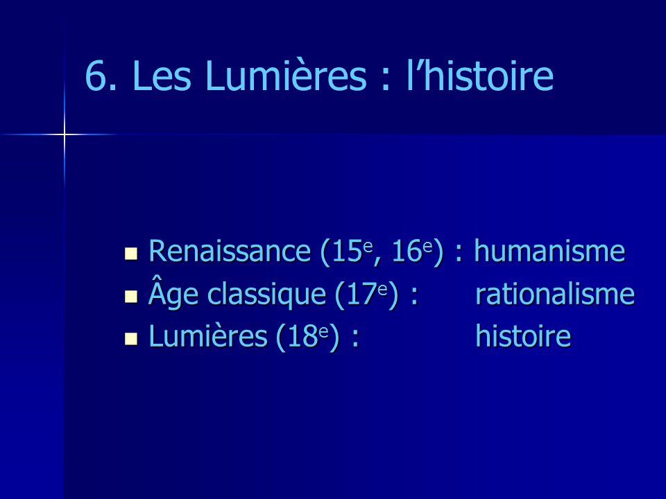 6. Les Lumières : lhistoire Renaissance (15 e, 16 e ) : humanisme Renaissance (15 e, 16 e ) : humanisme Âge classique (17 e ) : rationalisme Âge class