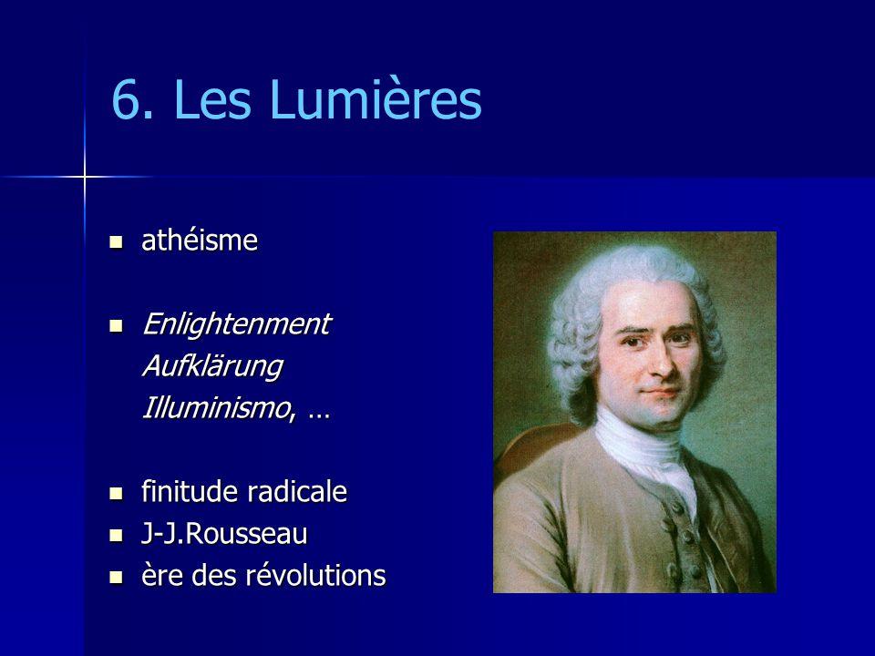 6. Les Lumières athéisme athéisme Enlightenment EnlightenmentAufklärung Illuminismo, … finitude radicale finitude radicale J-J.Rousseau J-J.Rousseau è