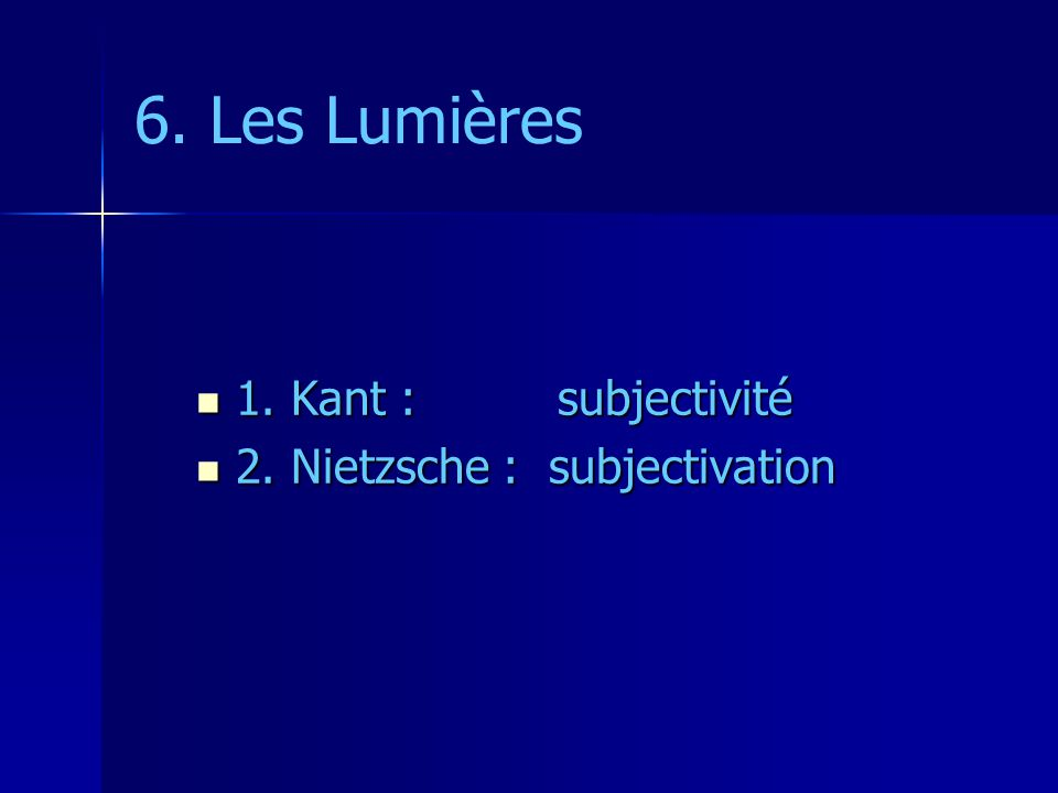 6. Les Lumières 1. Kant : subjectivité 1. Kant : subjectivité 2. Nietzsche : subjectivation 2. Nietzsche : subjectivation