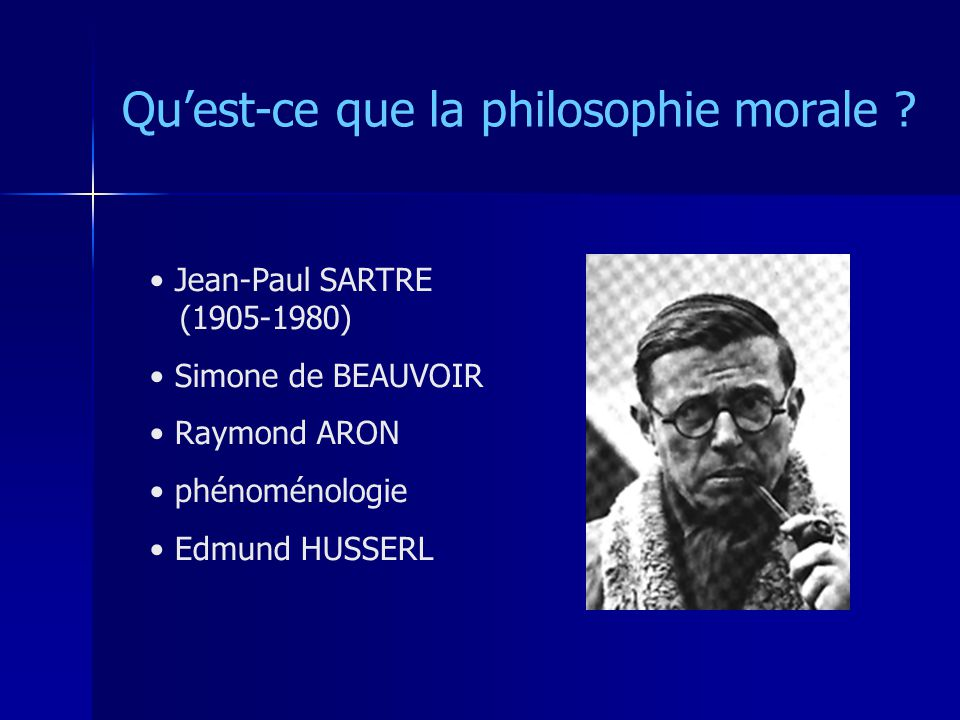 Quest-ce que la philosophie morale ? Jean-Paul SARTRE (1905-1980) Simone de BEAUVOIR Raymond ARON phénoménologie Edmund HUSSERL
