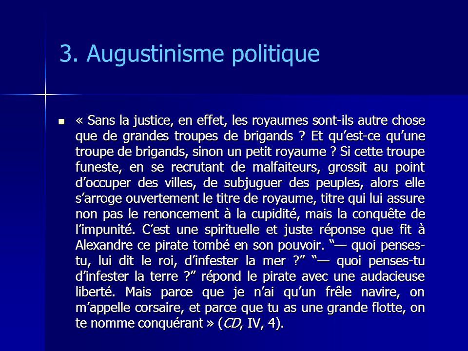 3. Augustinisme politique « Sans la justice, en effet, les royaumes sont-ils autre chose que de grandes troupes de brigands ? Et quest-ce quune troupe