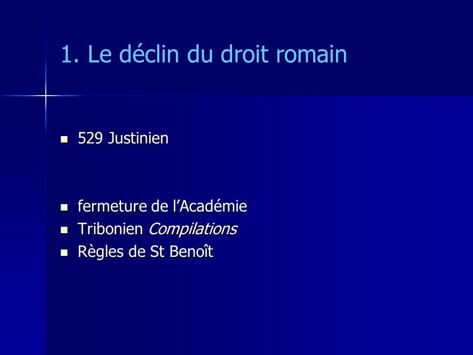 1. Le déclin du droit romain 529 Justinien 529 Justinien fermeture de lAcadémie fermeture de lAcadémie Tribonien Compilations Tribonien Compilations R