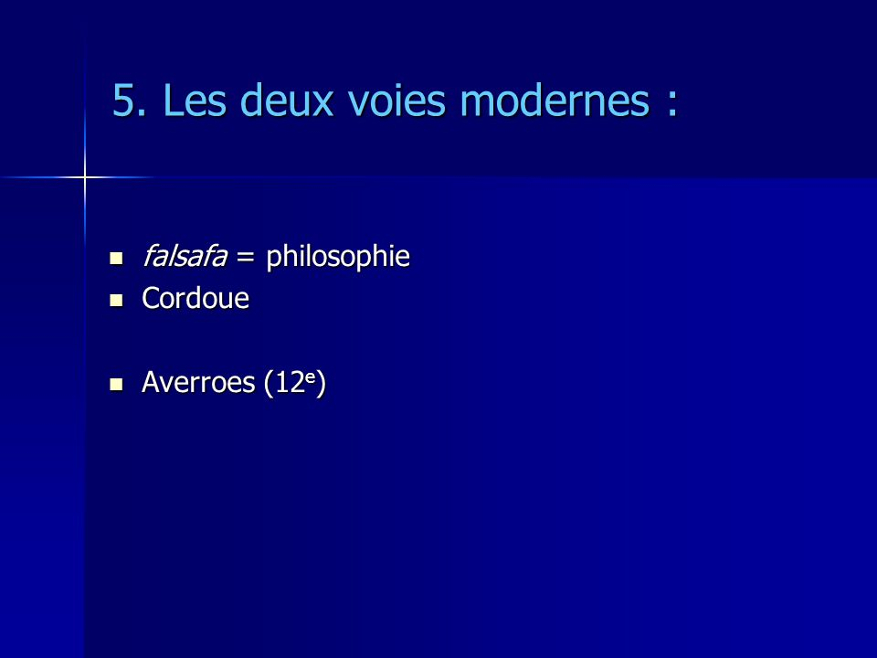 5. Les deux voies modernes : falsafa = philosophie falsafa = philosophie Cordoue Cordoue Averroes (12 e ) Averroes (12 e )