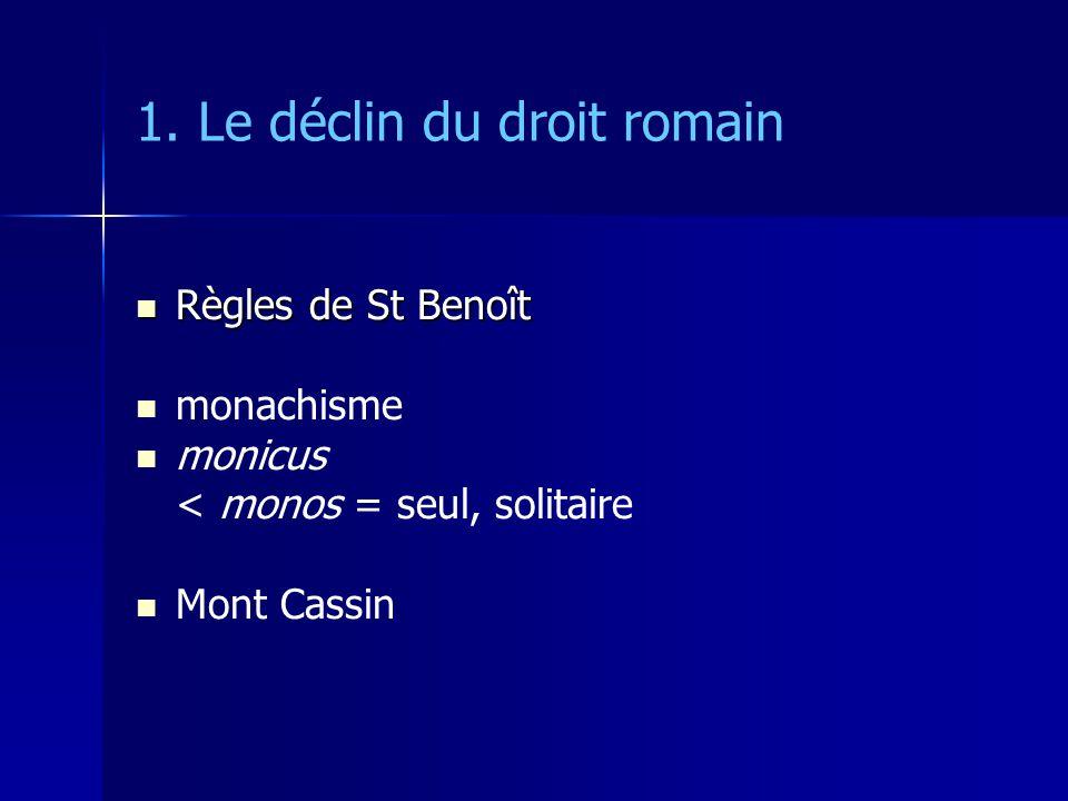 1. Le déclin du droit romain Règles de St Benoît Règles de St Benoît monachisme monicus < monos = seul, solitaire Mont Cassin