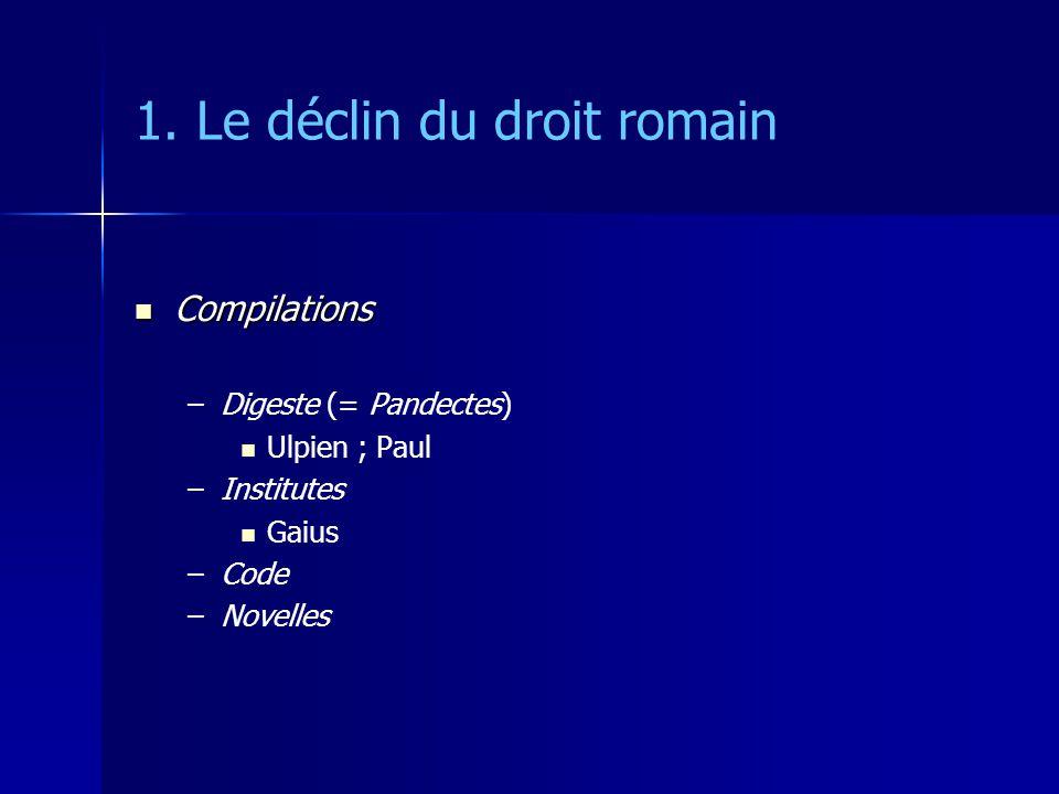 1. Le déclin du droit romain Compilations Compilations – –Digeste (= Pandectes) Ulpien ; Paul – –Institutes Gaius – –Code – –Novelles