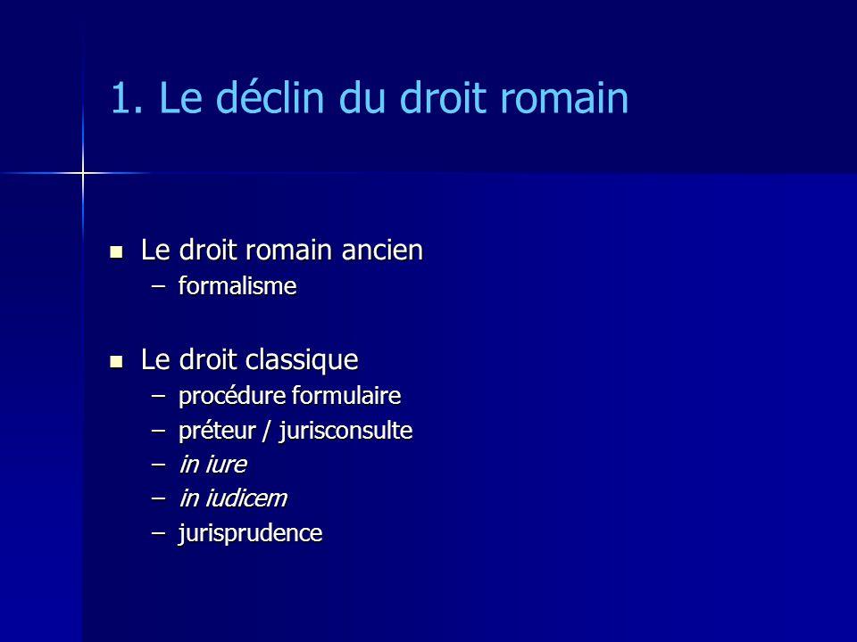 1. Le déclin du droit romain Le droit romain ancien Le droit romain ancien –formalisme Le droit classique Le droit classique –procédure formulaire –pr