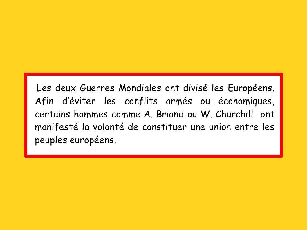 Les deux Guerres Mondiales ont divisé les Européens. Afin déviter les conflits armés ou économiques, certains hommes comme A. Briand ou W. Churchill o