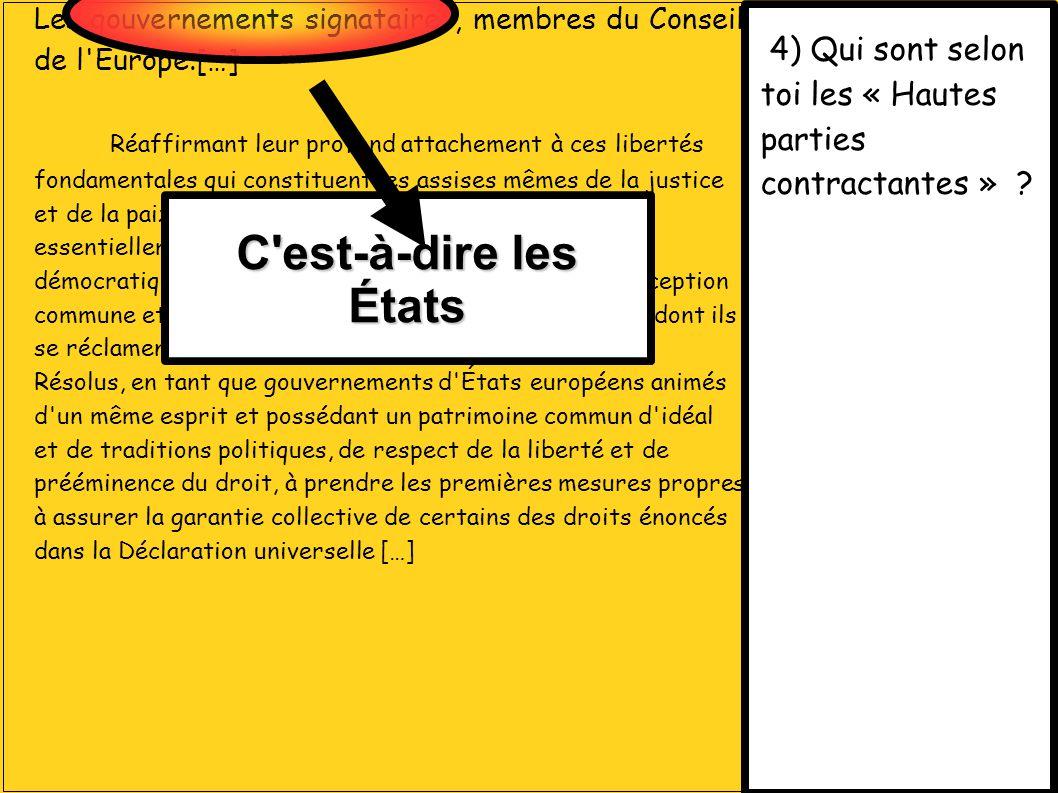 4) Qui sont selon toi les « Hautes parties contractantes » ? Les gouvernements signataires, membres du Conseil de l'Europe.[…] Réaffirmant leur profon
