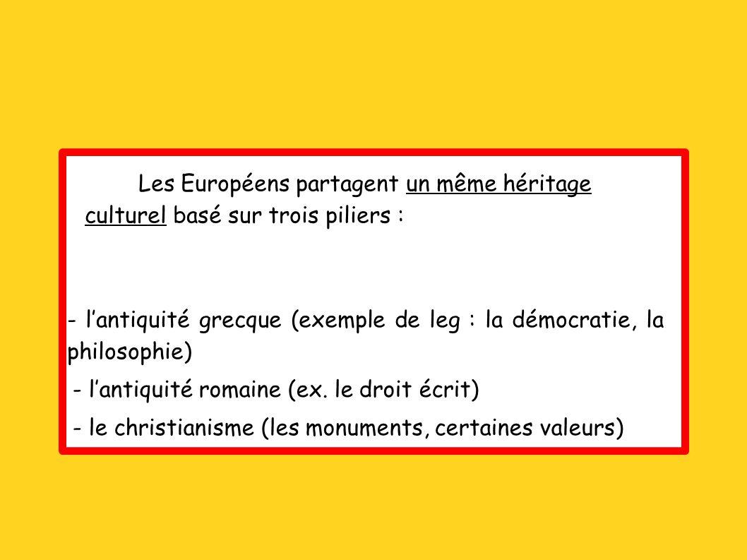 Les Européens partagent un même héritage culturel basé sur trois piliers : - lantiquité grecque (exemple de leg : la démocratie, la philosophie) - lan