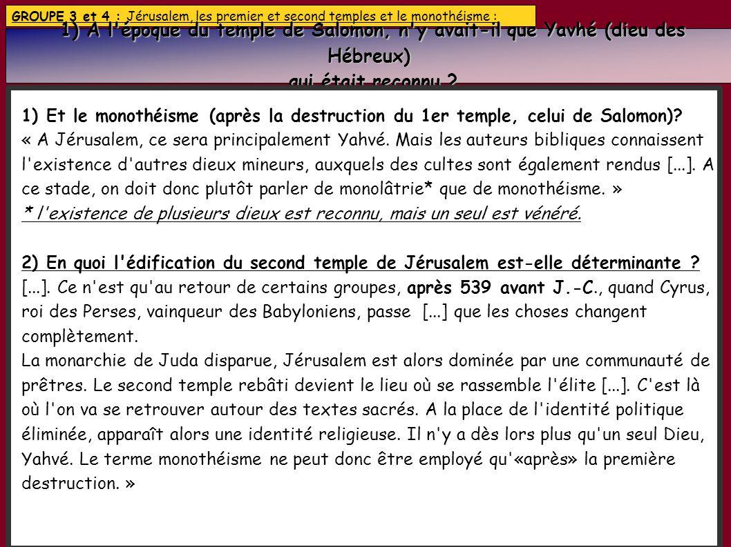 GROUPE 3 et 4 : Jérusalem, les premier et second temples et le monothéisme : 1) A l époque du temple de Salomon, n y avait-il que Yavhé (dieu des Hébreux) 1) A l époque du temple de Salomon, n y avait-il que Yavhé (dieu des Hébreux) qui était reconnu .
