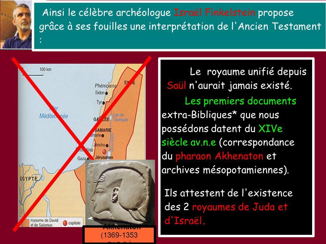 Ainsi le célèbre archéologue Israël Finkelstein propose grâce à ses fouilles une interprétation de l Ancien Testament : Le royaume unifié depuis Saül n aurait jamais existé.