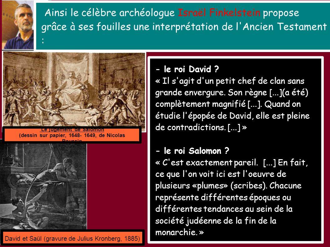 Ainsi le célèbre archéologue Israël Finkelstein propose grâce à ses fouilles une interprétation de l Ancien Testament : David et Saül (gravure de Julius Kronberg, 1885) Le jugement de Salomon (dessin sur papier, 1648- 1649, de Nicolas Poussin - le roi David .