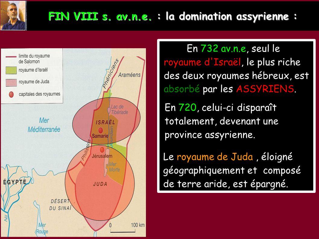 FIN VIII s. av.n.e. : la domination assyrienne : En 732 av.n.e, seul le royaume d'Israël, le plus riche des deux royaumes hébreux, est absorbé par les