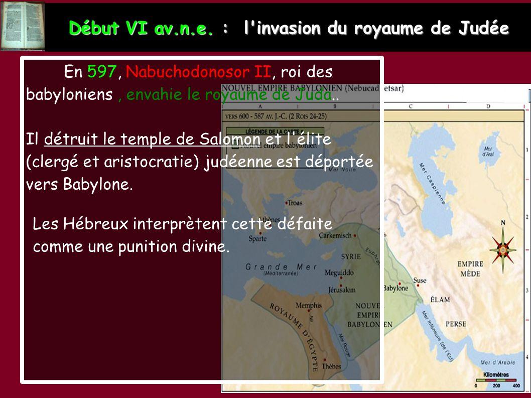 Début VI av.n.e. : l'invasion du royaume de Judée En 597, Nabuchodonosor II, roi des babyloniens, envahie le royaume de Juda.. Il détruit le temple de
