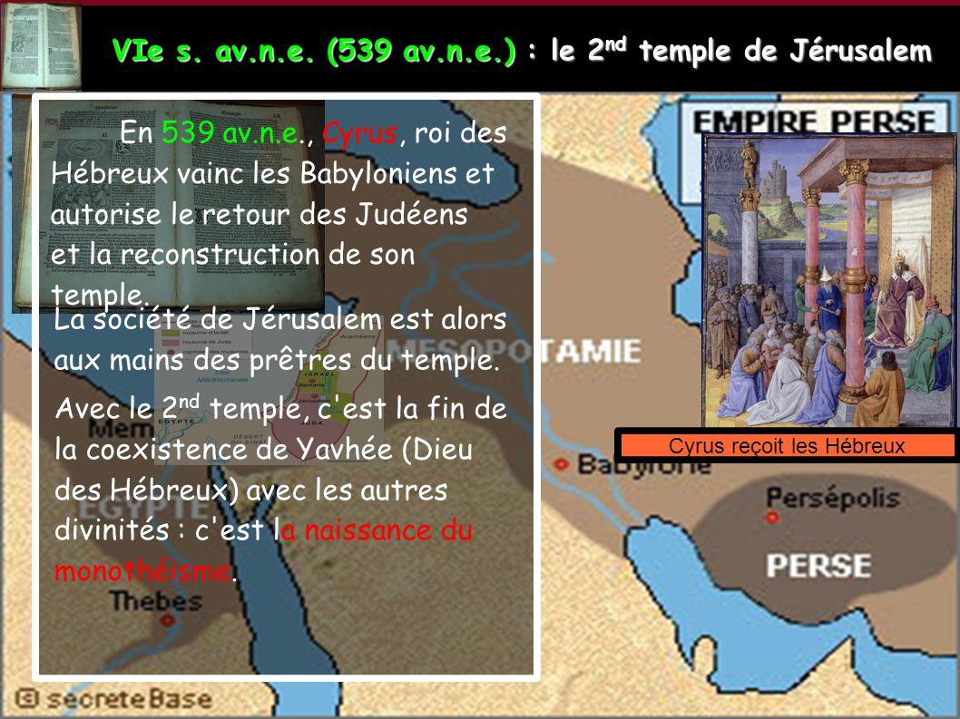 VIe s. av.n.e. (539 av.n.e.) : le 2 nd temple de Jérusalem Cyrus reçoit les Hébreux En 539 av.n.e., Cyrus, roi des Hébreux vainc les Babyloniens et au