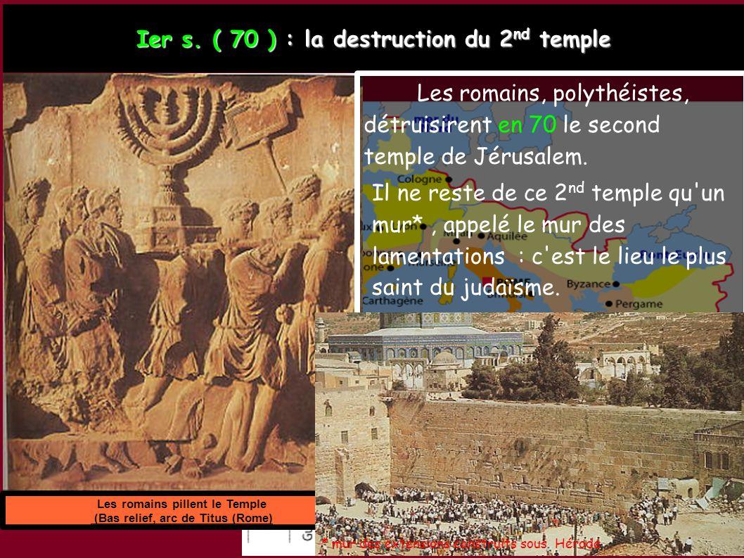 Les romains pillent le Temple (Bas relief, arc de Titus (Rome) Ier s. ( 70 ) : la destruction du 2 nd temple Les romains, polythéistes, détruisirent e