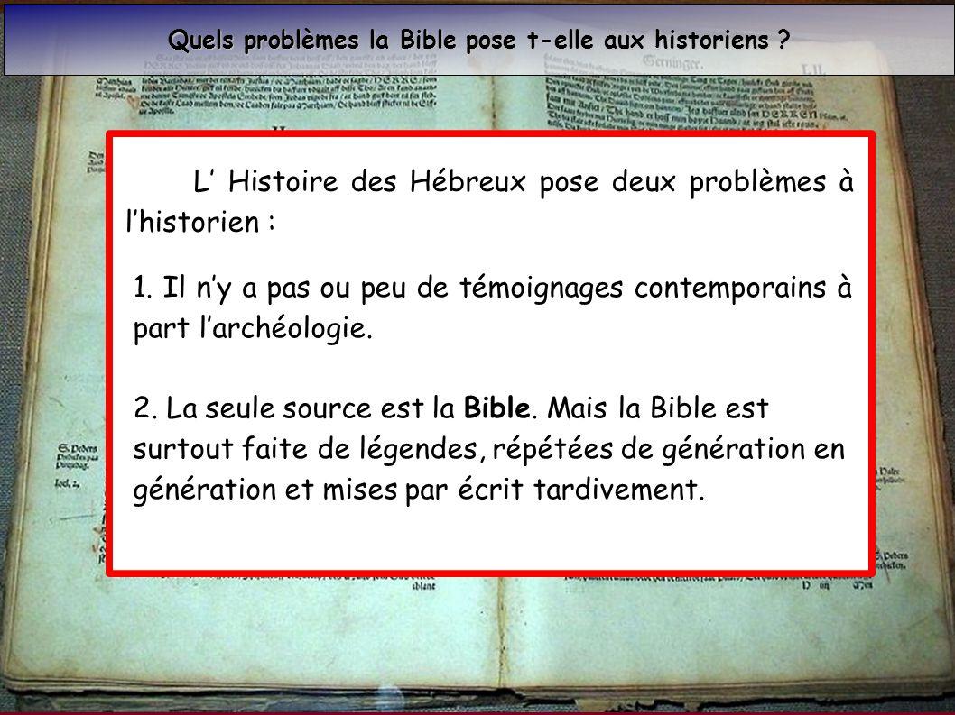 L Histoire des Hébreux pose deux problèmes à lhistorien : 1. Il ny a pas ou peu de témoignages contemporains à part larchéologie. 2. La seule source e