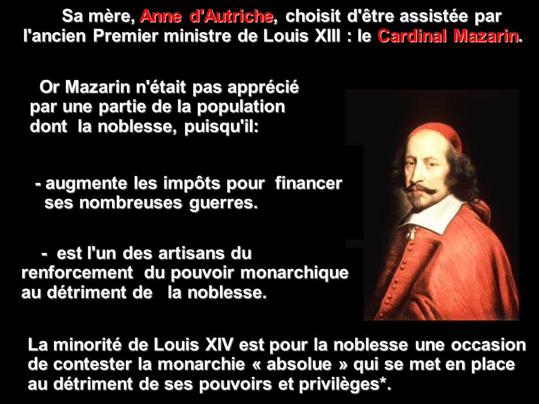 Sa mère, Anne d Autriche, choisit d être assistée par l ancien Premier ministre de Louis XIII : le Cardinal Mazarin.