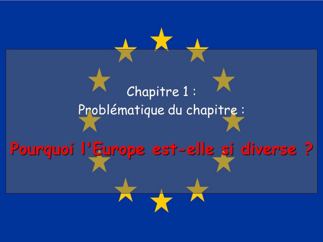 Chapitre 1 : Problématique du chapitre : Pourquoi l Europe est-elle si diverse ?