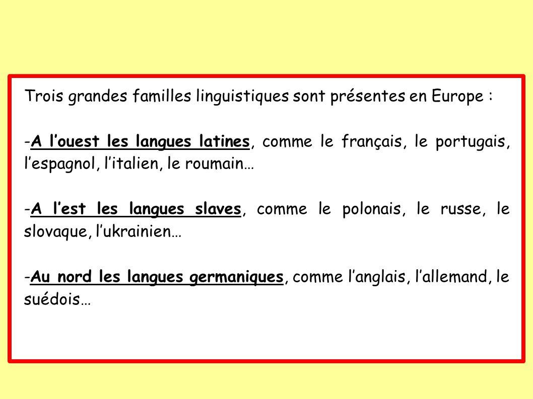 Trois grandes familles linguistiques sont présentes en Europe : -A louest les langues latines, comme le français, le portugais, lespagnol, litalien, le roumain… -A lest les langues slaves, comme le polonais, le russe, le slovaque, lukrainien… -Au nord les langues germaniques, comme langlais, lallemand, le suédois…
